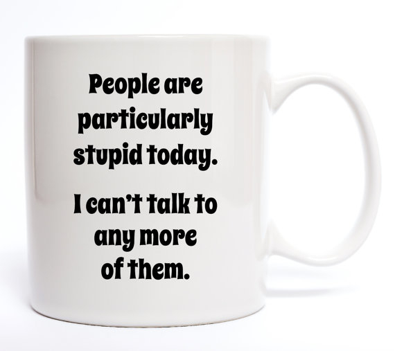 People Are Particuarly Stupid Today Coffee Mug - 11 oz.