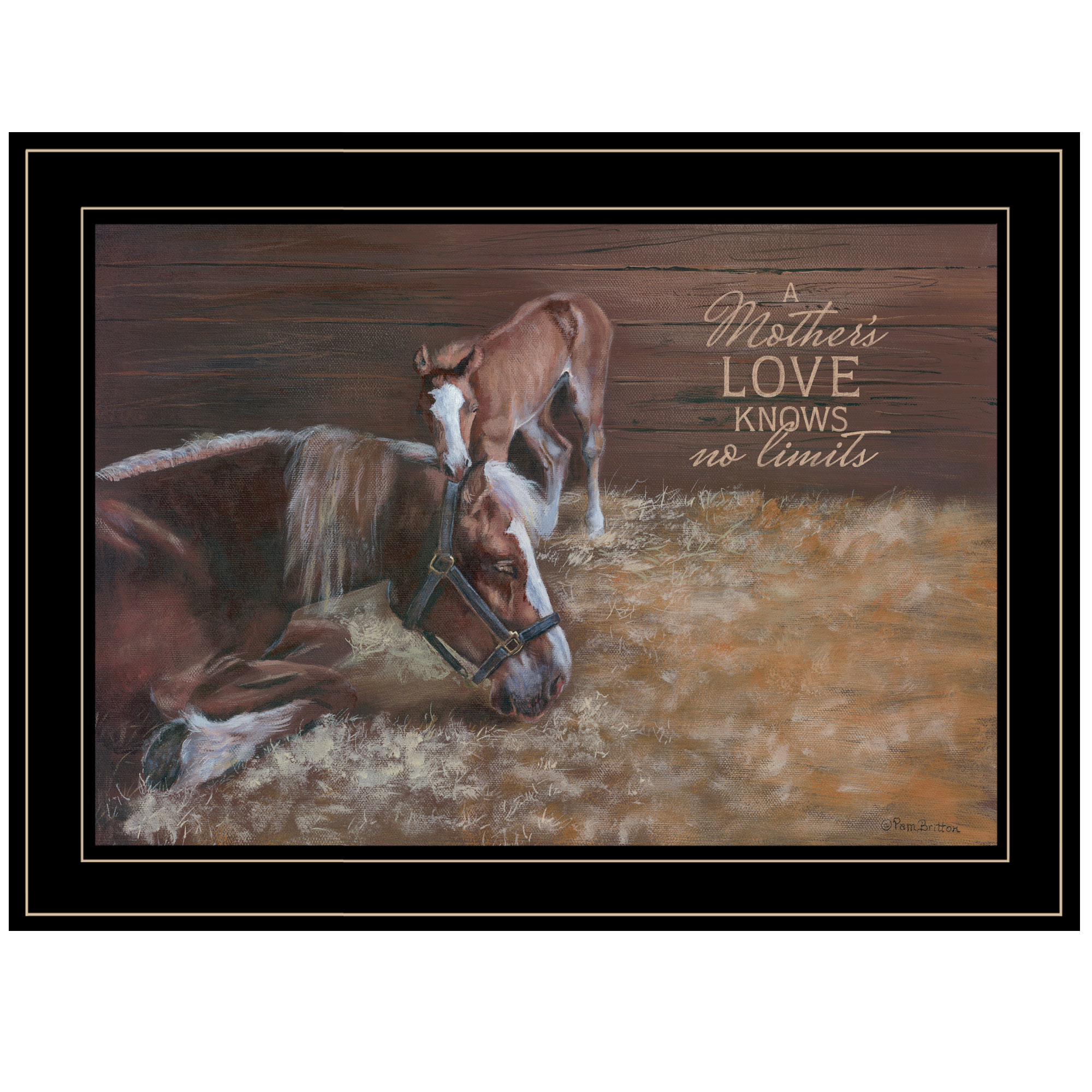 "Br390-704G A Mother Love(Horses) by artisan Pam Britton. This decorative black framed print(19x15) of a Mare with her colt. The say is ""Mother's Love Knows No Limits"". Print is textured no need for glass, and arrives ready to hang. * Textured Artwork with a 'rolled on' acid-free acrylic coating to create a canvas painting effect. * UV Protectant Coating protects artwork from fading. No glass is necessary. * Moulding adds natural beauty to the framed art. Frame is keyholed for the easy hanging. * This Fine Home Decor piece made in the USA by Woman Owned Business (Wbe) is a perfect gift for a friend or relative. *"