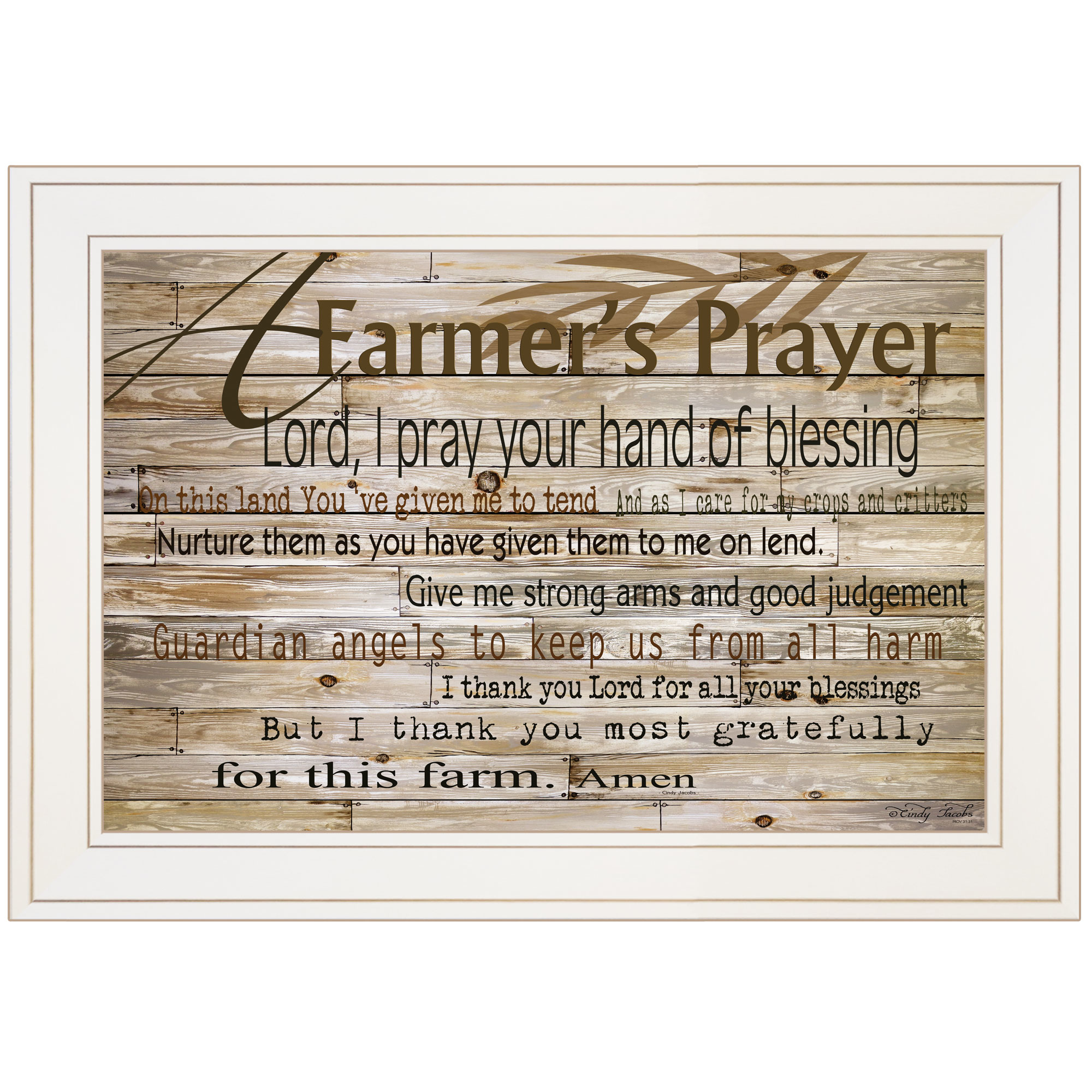 Cin122-226G A Farmer's Prayer by artisan Cindy Jacobs. This decorative white framed print (21x15) is a prayer that farmer's would pray for the blessing of they land. Print is textured no need for glass, and arrives ready to hang. * Textured Artwork with a 'rolled on' acid-free acrylic coating to create a canvas painting effect. * UV Protectant Coating protects artwork from fading. No glass is necessary. * Moulding adds natural beauty to the framed art. Frame is keyholed for the easy hanging. * This Fine Home Decor piece made in the USA by Woman Owned Business (Wbe) is a perfect gift for a friend or relative. *