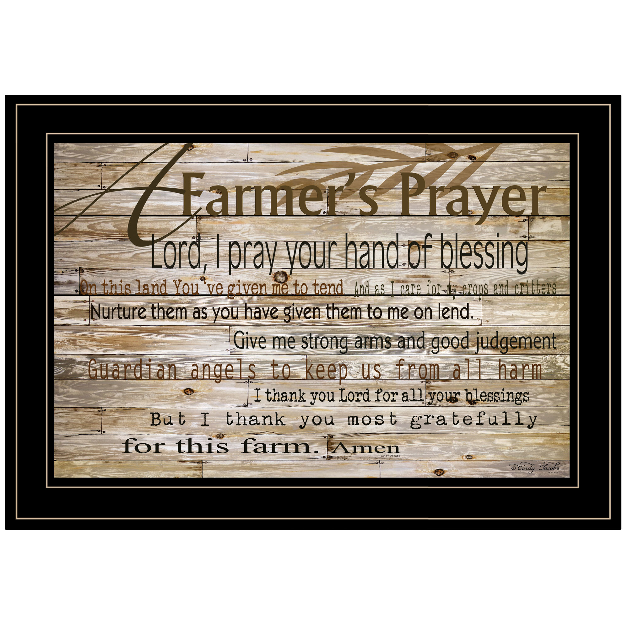 Cin122-704G A Farmer's Prayer, by artisan Cindy Jacobs. This decorative black framed print (21x15) is a prayer that farmer's would pray for the blessing of they land. Print is textured no need for glass, and arrives ready to hang. * Textured Artwork with a 'rolled on' acid-free acrylic coating to create a canvas painting effect. * UV Protectant Coating protects artwork from fading. No glass is necessary. * Moulding adds natural beauty to the framed art. Frame is keyholed for the easy hanging. * This Fine Home Decor piece made in the USA by Woman Owned Business (Wbe) is a perfect gift for a friend or relative. *