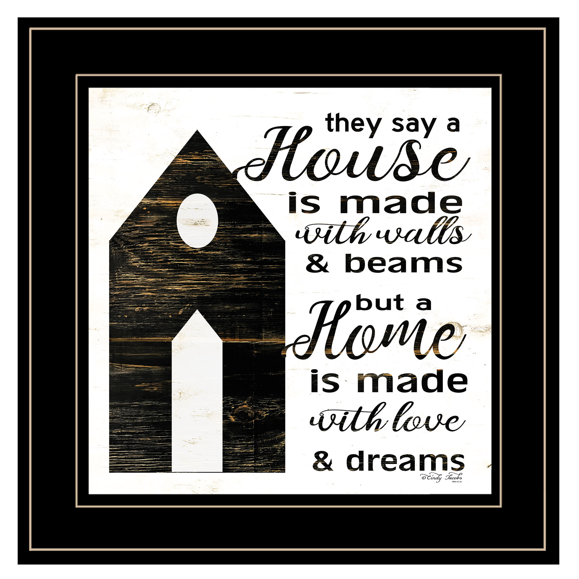 """A House"" a wooden salt box house by artist Cindy Jacobs. This decorative black framed print 15""x15"" of a salt box house with script warms any home. Script says a house is made of walls and beams but a Home is made of Love and dreams. Prints are UV coated (glass is not needed) and arrives ready to hang. Textured Artwork with a 'rolled on' acid-free acrylic coating to create a canvas painting effect. UV Protectant Coating protects artwork from fading. No glass is necessary. Moulding adds natural beauty to the framed art. Frame is keyholed for the easy hanging. This Fine Home Decor piece made in the USA by Woman Owned Business (Wbe) is a perfect gift??for a friend or relative."
