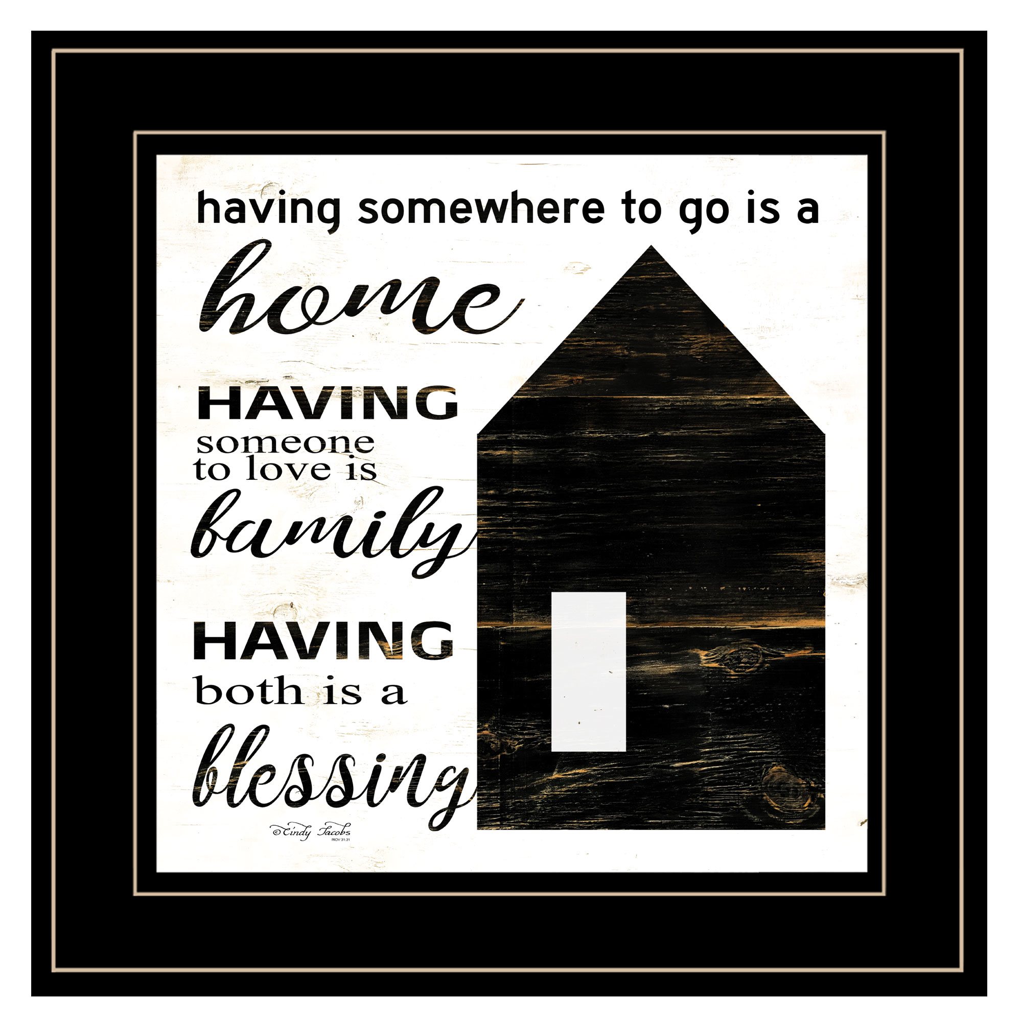 """A Blessing "" a wooden salt box house by artist Cindy Jacobs. This decorative black framed print 15""x15"" of a salt box house with script warms any home. Script: Having somewhere to go is a home; having someone to love is family; Having both is a blessing! Prints are UV coated (glass is not needed) and arrives ready to hang. Textured Artwork with a 'rolled on' acid-free acrylic coating to create a canvas painting effect. UV Protectant Coating protects artwork from fading. No glass is necessary. Moulding adds natural beauty to the framed art. Frame is keyholed for the easy hanging. This Fine Home Decor piece made in the USA by Woman Owned Business (Wbe) is a perfect gift??for a friend or relative."